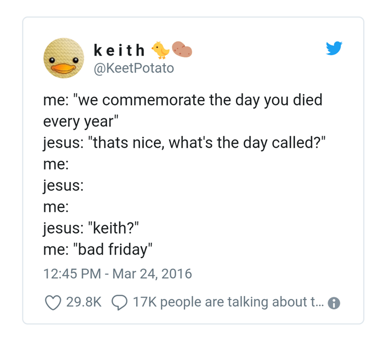"Text - keith @KeetPotato me: ""we commemorate the day you died every year"" jesus: ""thats nice, what's the day called?"" me: jesus: me: jesus: ""keith?"" me: ""bad friday"" 12:45 PM - Mar 24, 2016 17K people are talking about t... 29.8K"