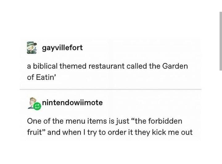"Text - gayvillefort a biblical themed restaurant called the Garden of Eatin' nintendowiimote One of the menu items is just ""the forbidden fruit"" and when I try to order it they kick me out"