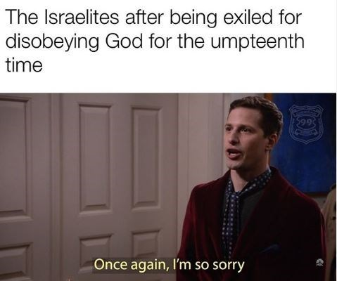 Text - The Israelites after being exiled for disobeying God for the umpteenth time 599 Once again, I'm so sorry