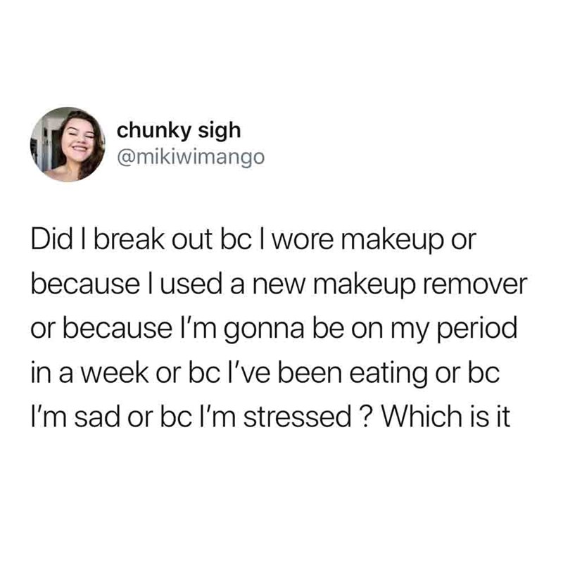 Text - chunky sigh @mikiwimango Did I break out bc I wore makeup or because l used a new makeup remover or because I'm gonna be on my period in a week or bc l've been eating or bc I'm sad or bc I'm stressed? Which is it