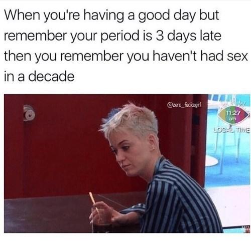 Text - When you're having a good day but remember your period is 3 days late then you remember you haven't had sex in a decade @zero fucksgirl 11:27 am. LOCAL TIME