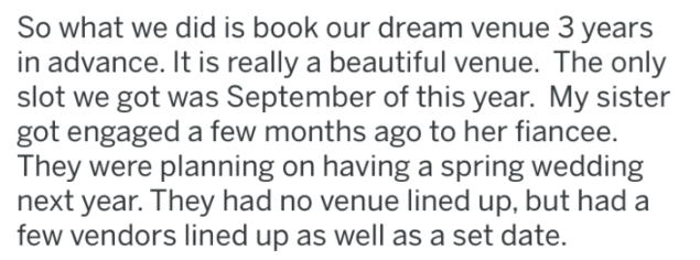 wedding - Text - So what we did is book our dream venue 3 years in advance. It is really a beautiful venue. The only slot we got was September of this year. My sister got engaged a few months ago to her fiancee. They were planning on having a spring wedding next year. They had no venue lined up, but had a few vendors lined up as well as a set date.