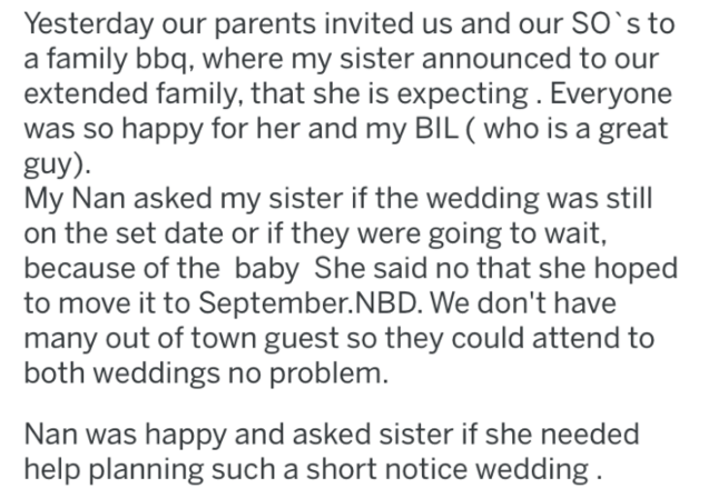 wedding - Text - Yesterday our parents invited us and our SO's to a family bbq, where my sister announced to our extended family, that she is expecting. Everyone was so happy for her and my BIL (who is a great guy) My Nan asked my sister if the wedding was still on the set date or if they were going to wait, because of the baby She said no that she hoped to move it to September.NBD. We don't have many out of town guest so they could attend to both weddings no problem. Nan was happy and asked sis