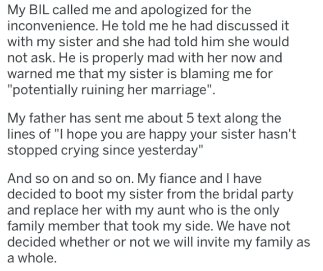 """wedding - Text - My BIL called me and apologized for the inconvenience. He told me he had discussed it with my sister and she had told him she would not ask. He is properly mad with her now and warned me that my sister is blaming me for """"potentially ruining her marriage"""". My father has sent me about 5 text along the lines of """"I hope you are happy your sister hasn't stopped crying since yesterday"""" And so on and so on. My fiance and I have decided to boot my sister from the bridal party and replac"""