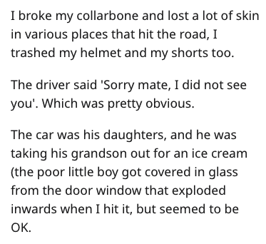 Text - I broke my collarbone and lost a lot of skin in various places that hit the road, I trashed my helmet and my shorts too. The driver said 'Sorry mate, I did not see you'. Which was pretty obvious. The car was his daughters, and he was taking his grandson out for an ice cream (the poor little boy got covered in glass from the door window that exploded inwards when I hit it, but seemed to be ОК.