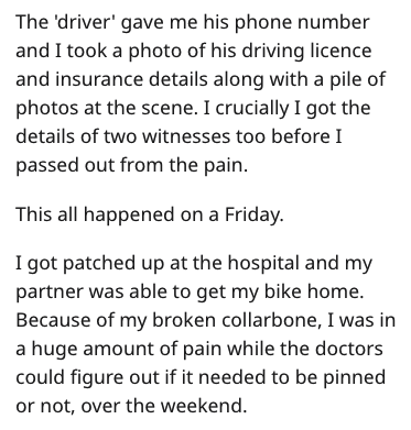 Text - The 'driver' gave me his phone number and I took a photo of his driving licence and insurance details along with a pile of photos at the scene. I crucially I got the details of two witnesses too before I passed out from the pain. This all happened on a Friday. I got patched up at the hospital and my partner was able to get my bike home. Because of my broken collarbone, I was in a huge amount of pain while the doctors could figure out if it needed to be pinned or not, over the weekend.