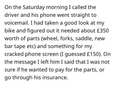 Text - On the Saturday morning I called the driver and his phone went straight to voicemail. I had taken a good look at my bike and figured out it needed about £350 worth of parts (wheel, forks, saddle, new bar tape etc) and something for my cracked phone screen (I guessed £150). On the message I left him I said that I was not sure if he wanted to pay for the parts, or go through his insurance.