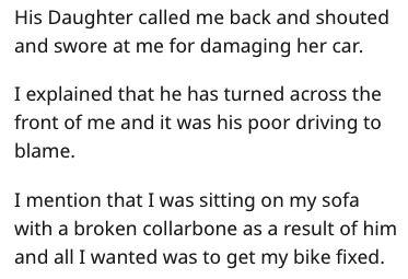 Text - His Daughter called me back and shouted and swore at me for damaging her car. I explained that he has turned across the front of me and it was his poor driving to blame I mention that I was sitting on my sofa with a broken collarbone as a result of him and all I wanted was to get my bike fixed.