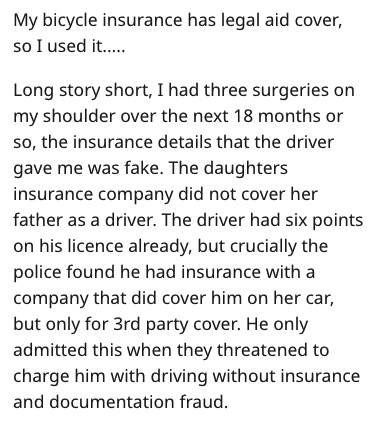 Text - My bicycle insurance has legal aid cover, so I used it... Long story short, I had three surgeries on my shoulder over the next 18 months or so, the insurance details that the driver gave me was fake. The daughters insurance company did not cover her father as a driver. The driver had six points on his licence already, but crucially the police found he had insurance with a company that did cover him on her car, but only for 3rd party cover. He only admitted this when they threatened to cha