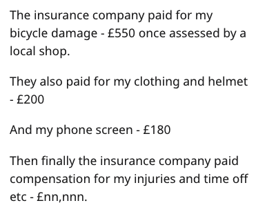 Text - The insurance company paid for my bicycle damage - £550 once assessed by a local shop They also paid for my clothing and helmet - £200 And my phone screen £180 Then finally the insurance company paid compensation for my injuries and time off etc £nn,nnn.