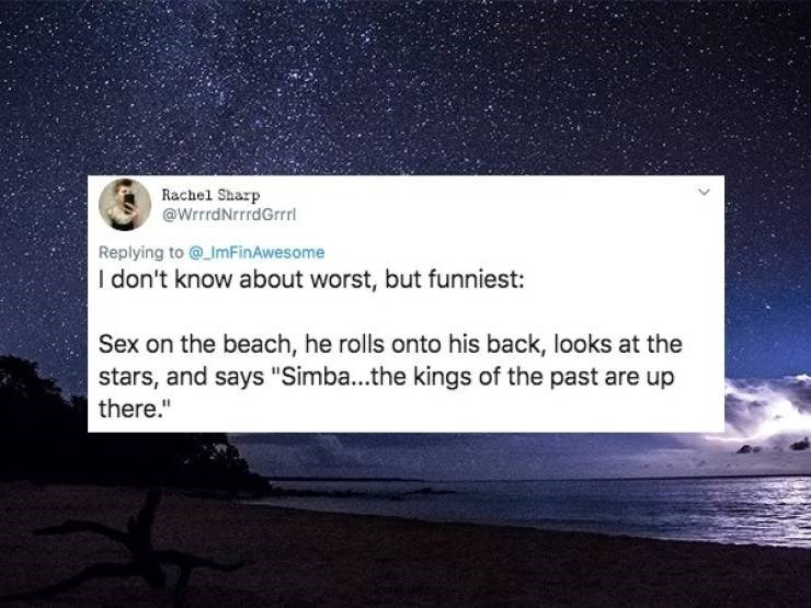 """Sky - Rachel Sharp @WrrdNrrrdGrrrl Replying to @_ImFinAwesome I don't know about worst, but funniest: Sex on the beach, he rolls onto his back, looks at the stars, and says """"Simba...the kings of the past are up there."""""""