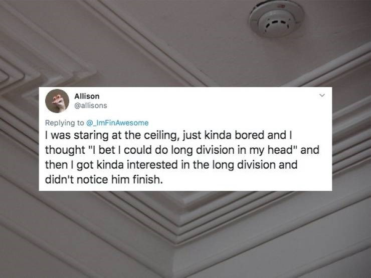 """Text - Allison @allisons Replying to@ImFinAwesome I was staring at the ceiling, just kinda bored andI thought """"I bet I could do long division in my head"""" and then I got kinda interested in the long division and didn't notice him finish"""