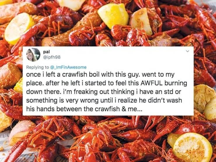 Food - pal @ipfh98 Replying to@ ImFinAwesome once i left a crawfish boil with this guy. went to my place. after he left i started to feel this AWFUL burning down there. i'm freaking out thinking i have an std or something is very wrong until i realize he didn't wash his hands between the crawfish & me...