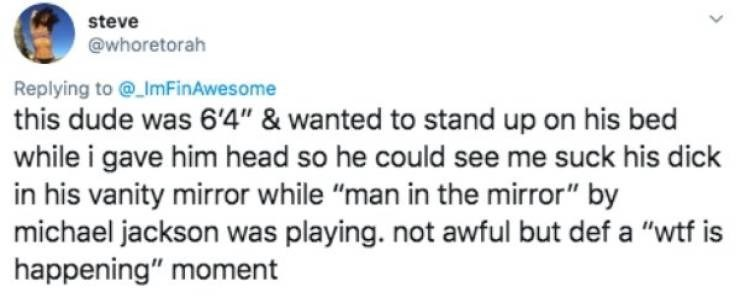 """Text - steve @whoretorah Replying to @ImFinAwesome this dude was 6'4"""" & wanted to stand up on his bed while i gave him head so he could see me suck his dick in his vanity mirror while """"man in the mirror"""" by michael jackson was playing. not awful but def a """"wtf is happening"""" moment"""