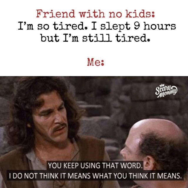 Text - Friend with no kids: I'm so tired.I slept 9 hours but I'm still tired. Me: Финомо YOU KEEP USING THAT WORD. I DO NOT THINK IT MEANS WHAT YOU THINK IT MEANS.