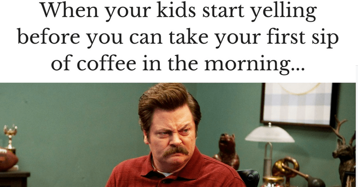 Text - When your kids start yelling before you can take your first sip of coffee in the morning...