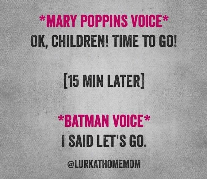 Text - *MARY POPPINS VOICE* OK, CHILDREN! TIME TO GO! [15 MIN LATER] *BATMAN VOICE* I SAID LET'S GO. @LURKATHOMEMOM