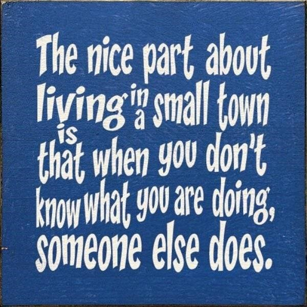 Font - The nice part about liying small town that when you don't know what yoo are doing, Someone else does. is