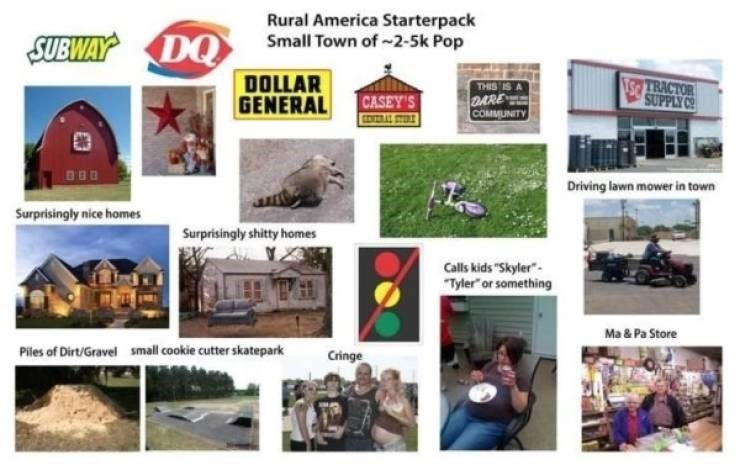 """Organism - Rural America Starterpack Small Town of-2-5k Pop SUBWAY DO DOLLAR GENERAL TS TRACTOR SUPPLY CO THIS IS DARE Cомминту CASEY'S EDERAL CYEDE Driving lawn mower in town Surprisingly nice homes Surprisingly shitty homes Calls kids """"Skyler- """"Tyler or something Ma& Pa Store small cookie cutter skatepark Piles of Dirt/Gravel Cringe"""