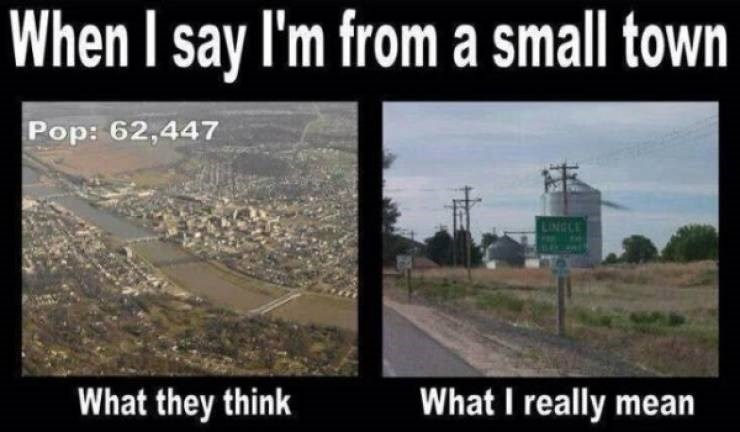 Text - When I say I'm from a small town Pop: 62,447 NGCE What I really mean What they think