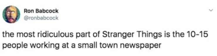Text - Ron Babcock @ronbabcock the most ridiculous part of Stranger Things is the 10-15 people working at a small town newspaper
