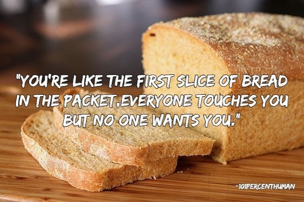 """insults - Food - """"YOu'RE LIKE THE FIRST SLICE OF BREAD IN THE PACKETEVERYONE TOUGHES YOU BUT NO ONE WANTS YOU. 101PERCENTHUMAN"""
