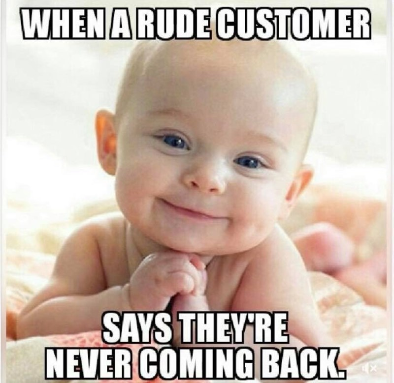 Child - WHENARUDE CUSTOMER SAYS THEYRE NEVER COMING BACK