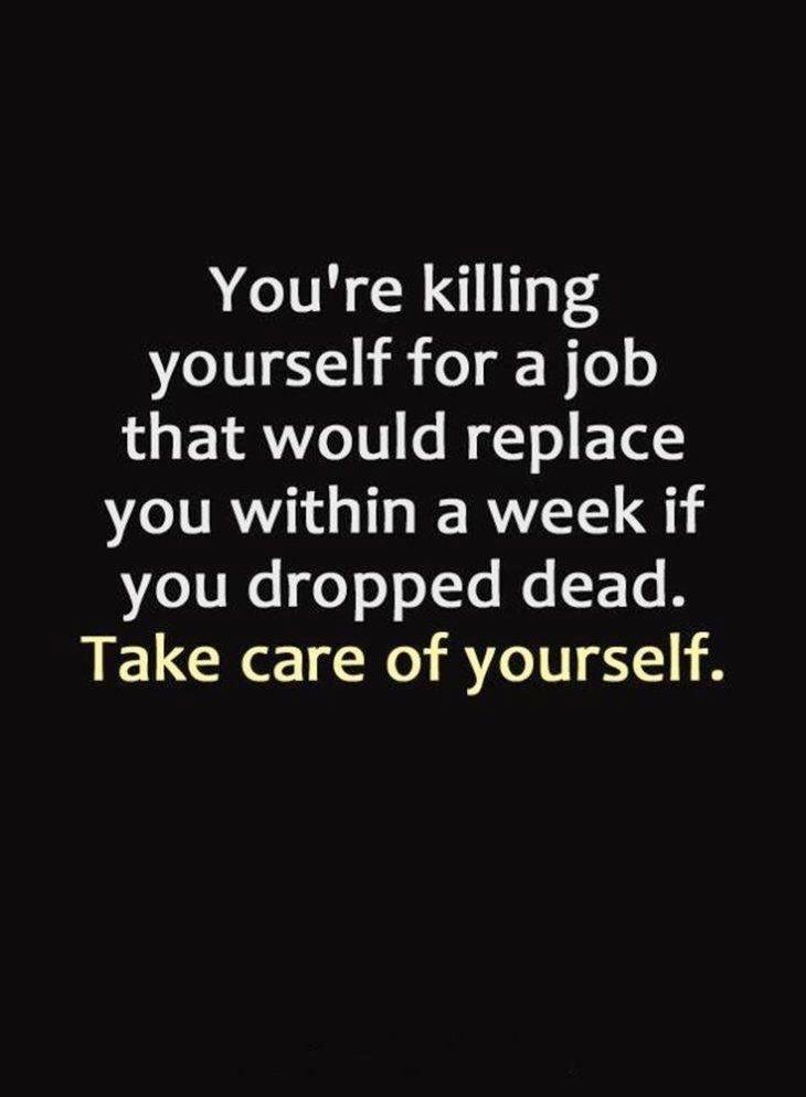 Text - You're killing yourself for a job that would replace you within a week if you dropped dead. Take care of yourself.