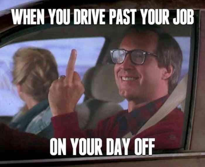 "Meme - ""WHEN YOU DRIVE PAST YOUR JOB ON YOUR DAY OFF"""