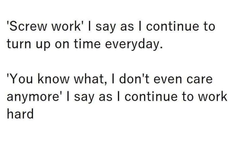 Text - 'Screw work' I say as I continue to turn up on time everyday. 'You know what, I don't even care anymore' I say as continue to work hard