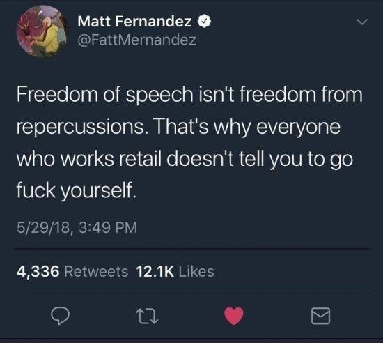 Text - Matt Fernandez @FattMernandez Freedom of speech isn't freedom from repercussions. That's why everyone who works retail doesn't tell you to go fuck yourself. 5/29/18, 3:49 PM 4,336 Retweets 12.1K Likes