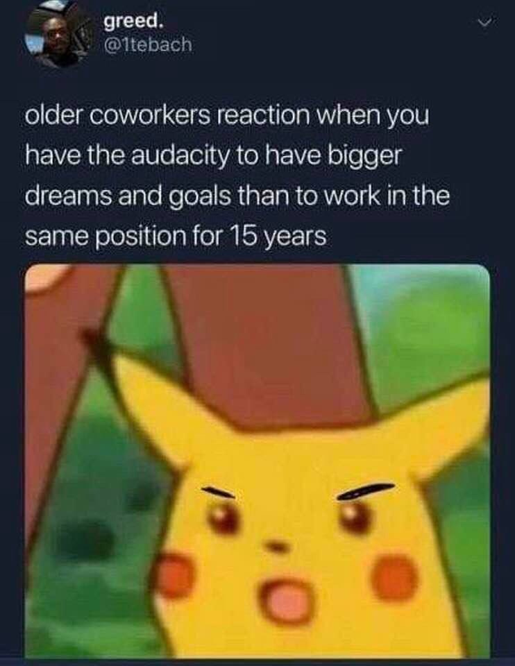 Cartoon - greed. @1tebach older coworkers reaction when you have the audacity to have bigger dreams and goals than to work in the same position for 15 years