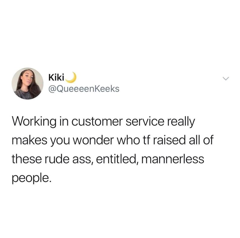 Text - Kiki @QueeeenKeeks Working in customer service really makes you wonder who tf raised all of these rude ass, entitled, mannerless people. >