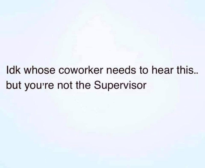 Text - Idk whose coworker needs to hear this. but you're not the Supervisor
