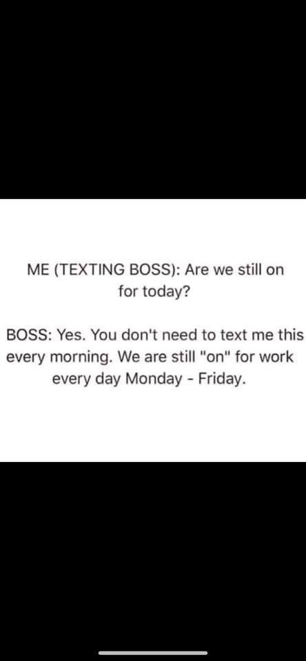 "Text - ME (TEXTING BOsS): Are we still on for today? BOSS: Yes. You don't need to text me this every morning. We are still ""on"" for work every day Monday Friday"