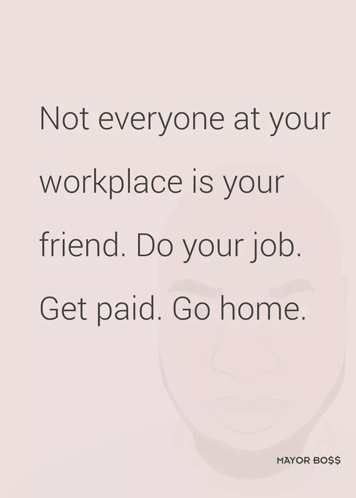 Text - Not everyone at your workplace is your friend. Do your job. Get paid. Go home. MAYOR BO$$