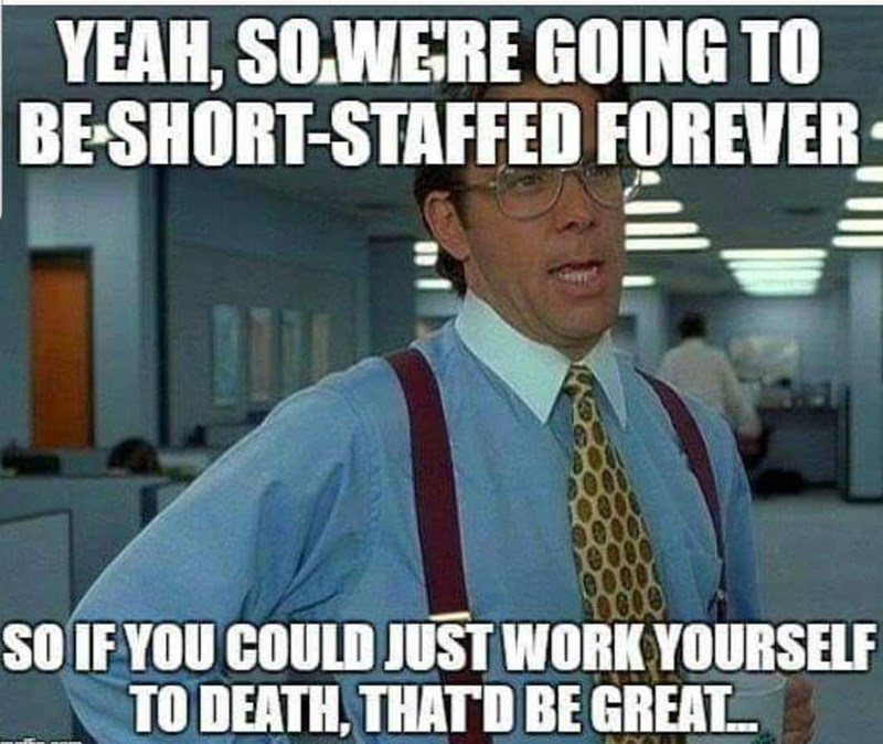 Internet meme - YEAH, SOWERE GOING TO BE-SHORT-STAFFED FOREVER SOIF YOU COULD JUST WORK YOURSELF TO DEATH, THATD BE GREAT