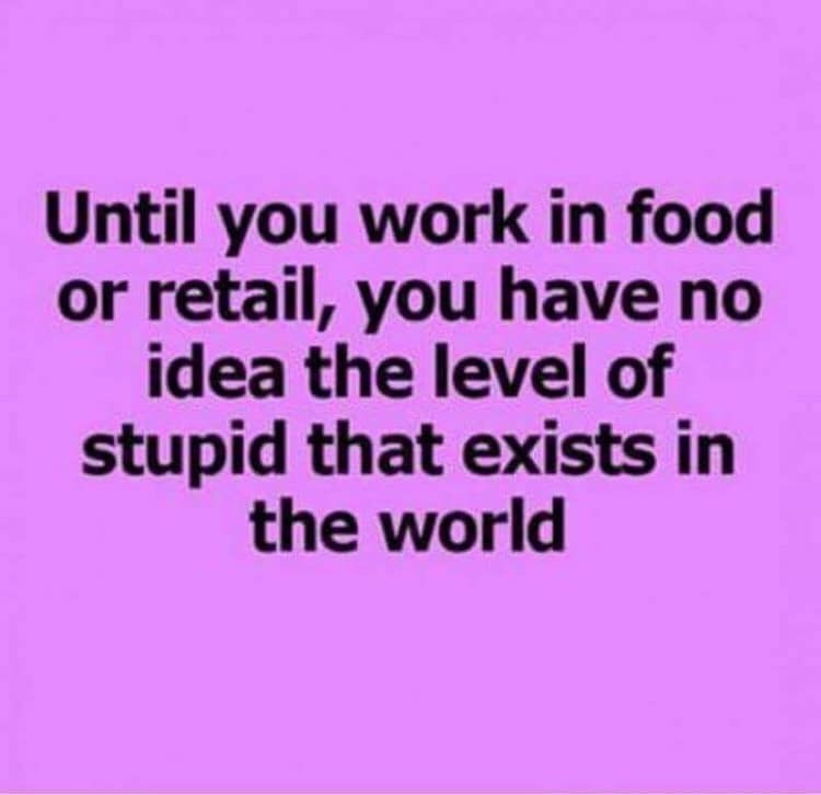 Text - Until you work in food or retail, you have no idea the level of stupid that exists in the world