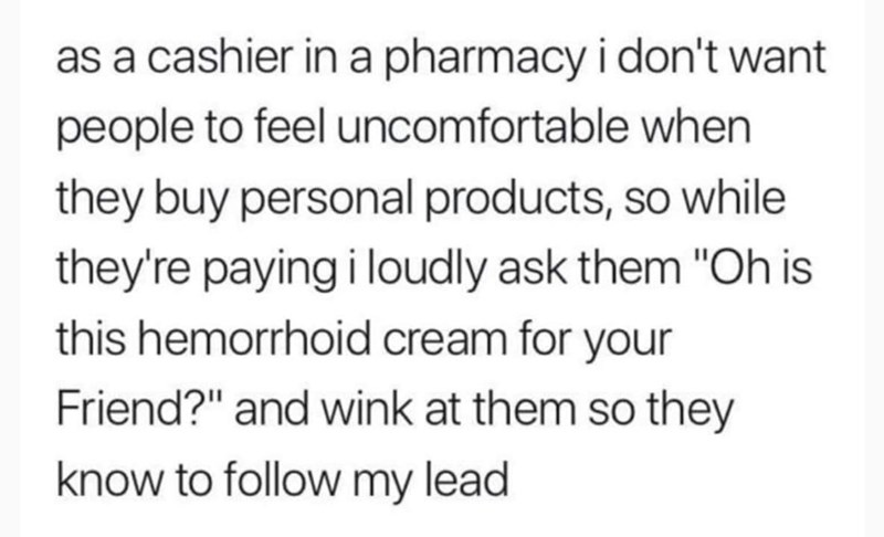 "Text - as a cashier in a pharmacy i don't want people to feel uncomfortable when they buy personal products, so while they're paying i loudly ask them ""Oh is this hemorrhoid cream for your Friend?"" and wink at them so they know to follow my lead"