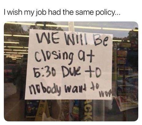 Text - I wish my job had the same policy... Be Closing + at 5:30 DUe +o nebody war de wo ACK