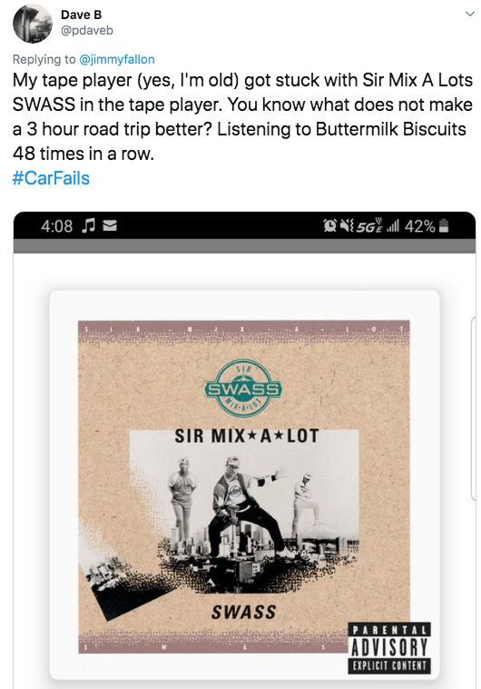 twitter - Text - Dave B @pdaveb Replying to @jimmyfallon My tape player (yes, I'm old) got stuck with Sir Mix A Lots SWASS in the tape player. You know what does not make a 3 hour road trip better? Listening to Buttermilk Biscuits 48 times in a row. #CarFails O56 l 42% 4:08J sIA SWASS SIR MIX A LOT SWASS PARENTAL ADVISORY EXPLICIT CONTENT