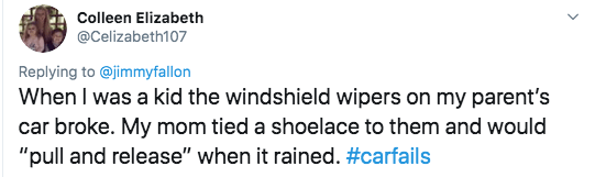 """twitter - Text - Colleen Elizabeth @Celizabeth107 Replying to @jimmyfallon When I was a kid the windshield wipers on my parent's car broke. My mom tied a shoelace to them and would """"pull and release"""" when it rained. #carfails"""