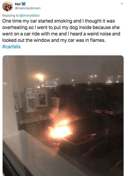 twitter - Text - Mal @maloriejobrown Replying to@jimmyfallon One time my car started smoking and I thought it was overheating so I went to put my dog inside because she went on a car ride with me and I heard a weird noise and looked out the window and my car was in flames. #carfails