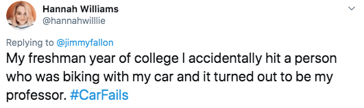 twitter - Text - Hannah Williams @hannahwillie Replying to @jimmyfallon My freshman year of college l accidentally hit a person who was biking with my car and it turned out to be my professor. #CarFails