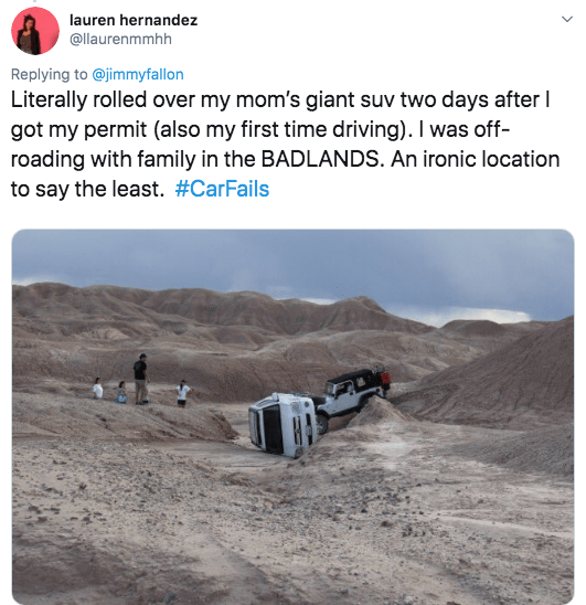 twitter - Text - lauren hernandez @llaurenmmhh Replying to @jimmyfallon Literally rolled over my mom's giant suv two days after got my permit (also my first time driving). I was off- roading with family in the BADLANDS. An ironic location to say the least. #CarFails