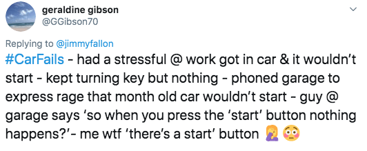 twitter - Text - geraldine gibson @GGibson70 Replying to @jimmyfallon #CarFails had a stressful@ work got in car & it wouldn't start kept turning key but nothing - phoned garage to express rage that month old car wouldn't start guy @ garage says 'so when you press the 'start' button nothing happens?- me wtf 'there's a start' button
