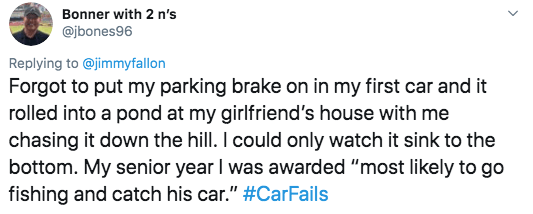 """twitter - Text - Bonner with 2 n's @jbones96 Replying to @jimmyfallon Forgot to put my parking brake on in my first car and it rolled into a pond at my girlfriend's house with me chasing it down the hill. I could only watch it sink to the bottom. My senior year I was awarded """"most likely to go fishing and catch his car."""" #CarFails"""