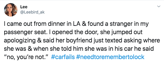 "twitter - Text - Lee @Leebird_ak I came out from dinner in LA & found a stranger in my passenger seat. I opened the door, she jumped out apologizing & said her boyfriend just texted asking where she was & when she told him she was in his car he said ""no, you're not."" #carfails #needtoremembertolock"