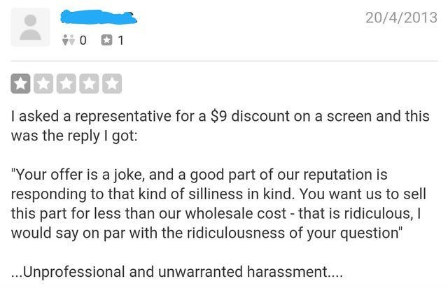"""review - Text - 20/4/2013 0 1 I asked a representative for a $9 discount on a screen and this was the reply I got: """"Your offer is a joke, and a good part of our reputation is responding to that kind of silliness in kind. You want us to sell this part for less than our wholesale cost that is ridiculous, I would say on par with the ridiculousness of your question"""" ...Unprofessional and unwarranted harassment..."""