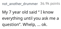 """bragging - Text - not_another_drummer 36.9k points My 7 year old said""""I know everything until you ask me a question"""". Whelp, ... ok."""